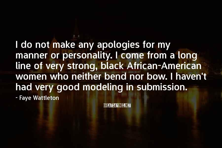 Faye Wattleton Sayings: I do not make any apologies for my manner or personality. I come from a