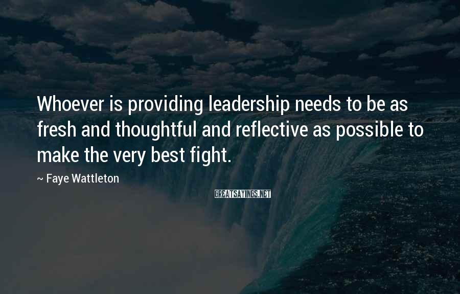 Faye Wattleton Sayings: Whoever is providing leadership needs to be as fresh and thoughtful and reflective as possible