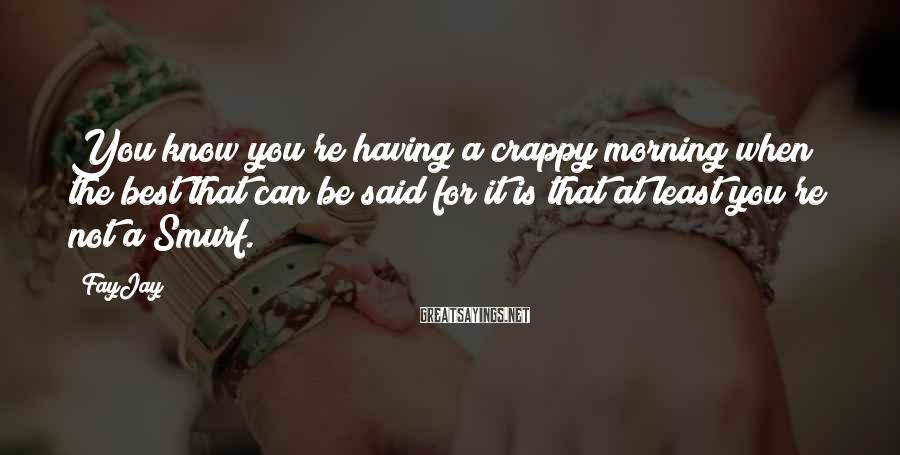 FayJay Sayings: You know you're having a crappy morning when the best that can be said for