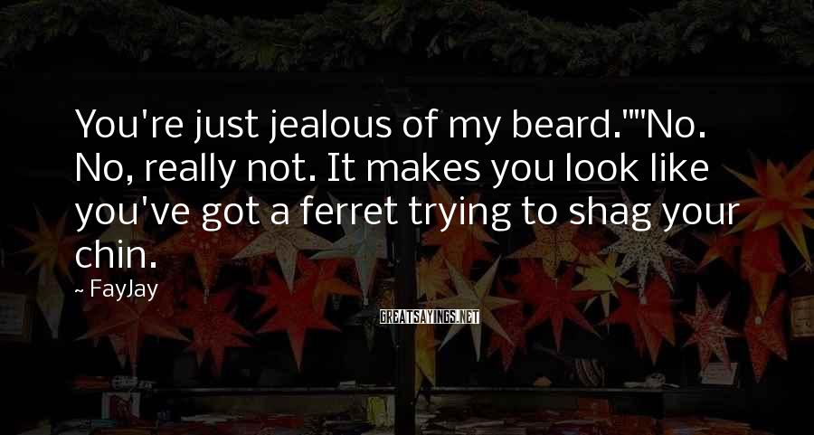 """FayJay Sayings: You're just jealous of my beard.""""""""No. No, really not. It makes you look like you've"""