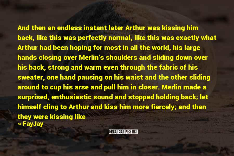 FayJay Sayings: And then an endless instant later Arthur was kissing him back, like this was perfectly