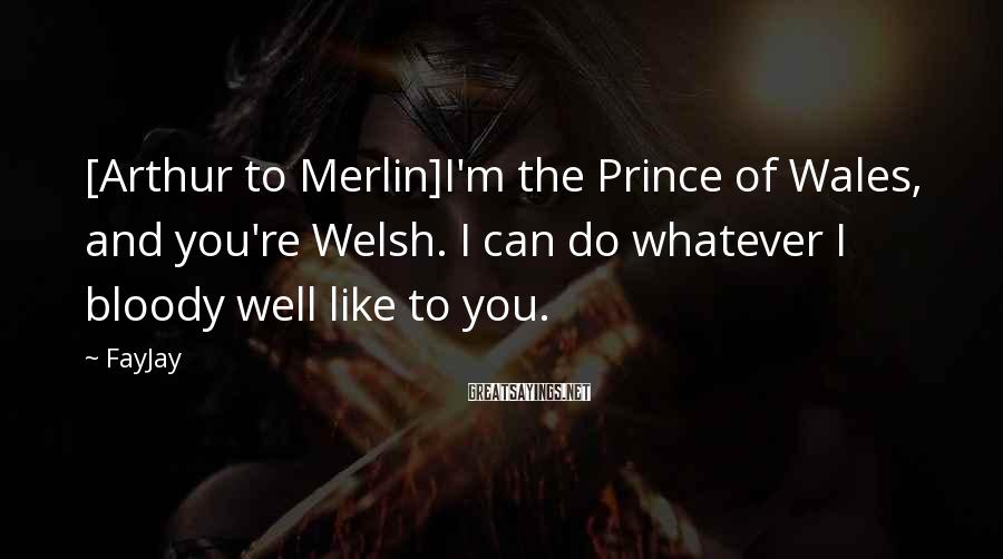 FayJay Sayings: [Arthur to Merlin]I'm the Prince of Wales, and you're Welsh. I can do whatever I