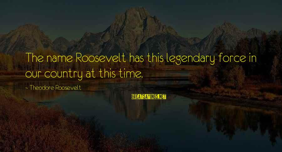 Fb Pro Pic Sayings By Theodore Roosevelt: The name Roosevelt has this legendary force in our country at this time.