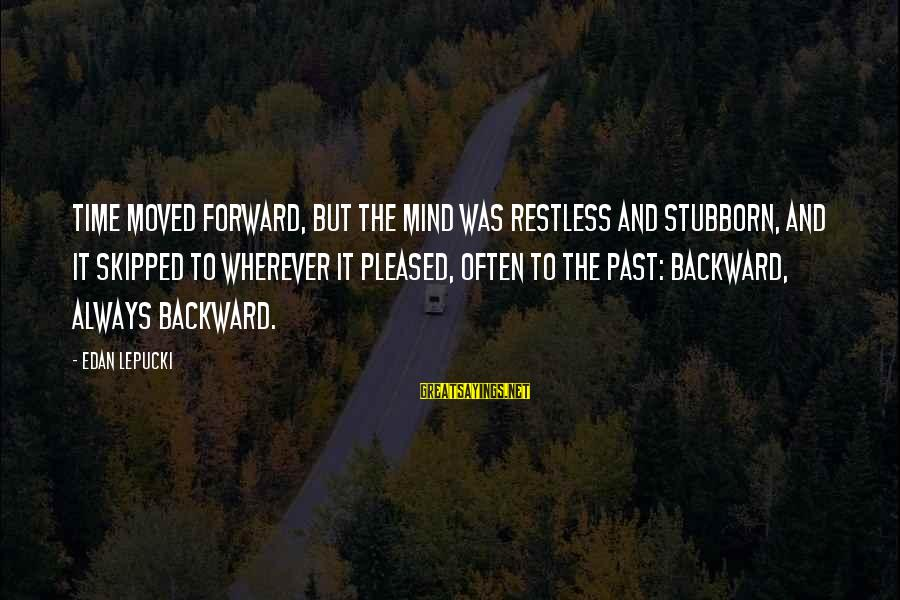 Fcuks Sayings By Edan Lepucki: Time moved forward, but the mind was restless and stubborn, and it skipped to wherever