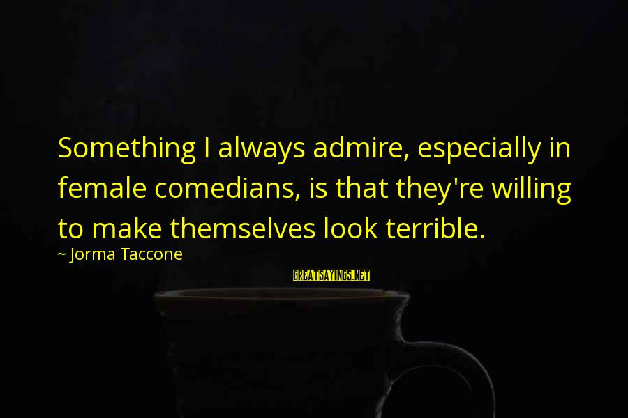 Fcuks Sayings By Jorma Taccone: Something I always admire, especially in female comedians, is that they're willing to make themselves