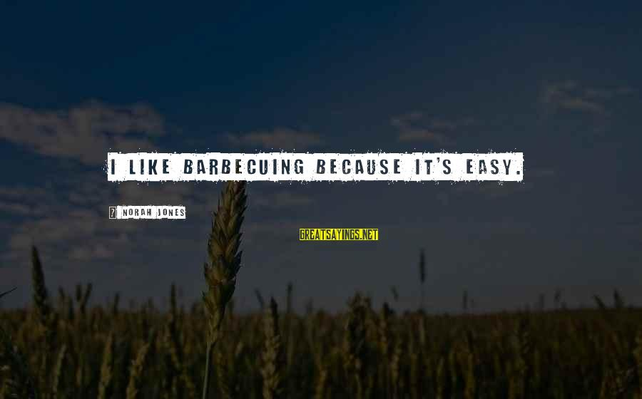 Fcuks Sayings By Norah Jones: I like barbecuing because it's easy.