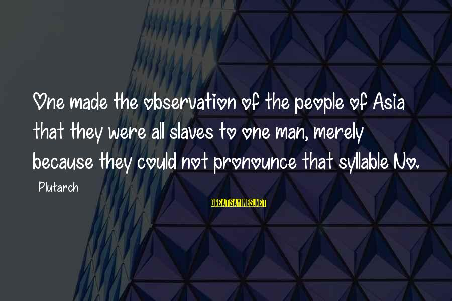 Fcuks Sayings By Plutarch: One made the observation of the people of Asia that they were all slaves to