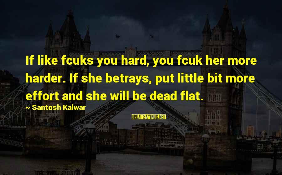 Fcuks Sayings By Santosh Kalwar: If like fcuks you hard, you fcuk her more harder. If she betrays, put little