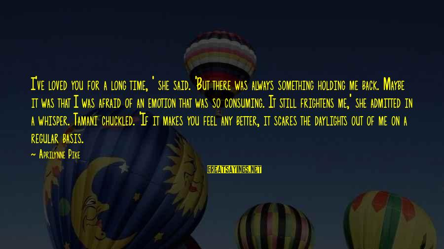 Fear Holding You Back Sayings By Aprilynne Pike: I've loved you for a long time, ' she said. 'But there was always something