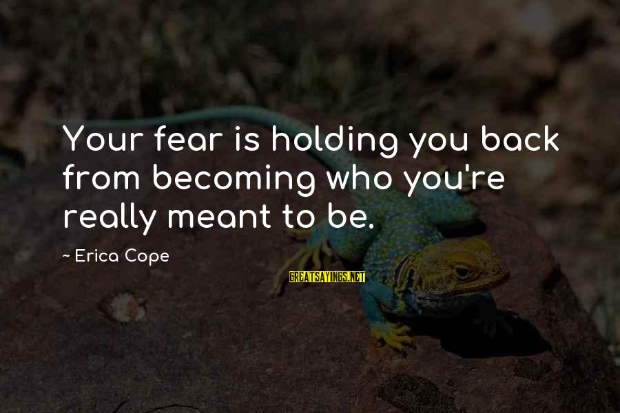 Fear Holding You Back Sayings By Erica Cope: Your fear is holding you back from becoming who you're really meant to be.