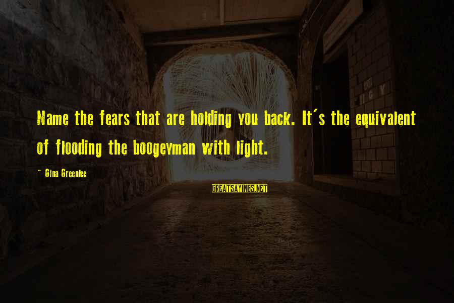 Fear Holding You Back Sayings By Gina Greenlee: Name the fears that are holding you back. It's the equivalent of flooding the boogeyman
