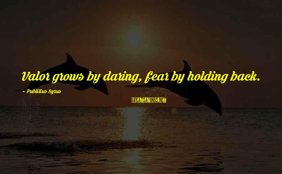 Fear Holding You Back Sayings By Publilius Syrus: Valor grows by daring, fear by holding back.