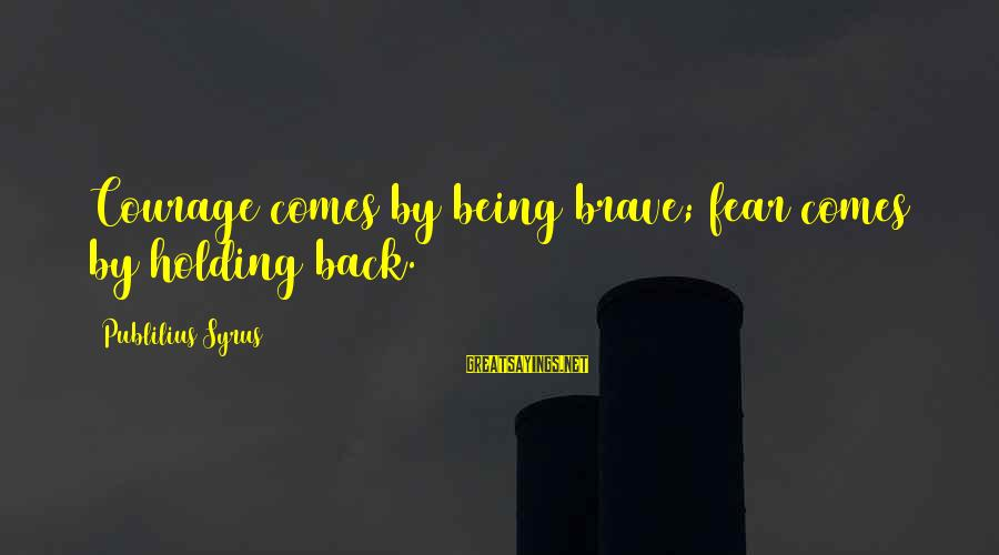 Fear Holding You Back Sayings By Publilius Syrus: Courage comes by being brave; fear comes by holding back.