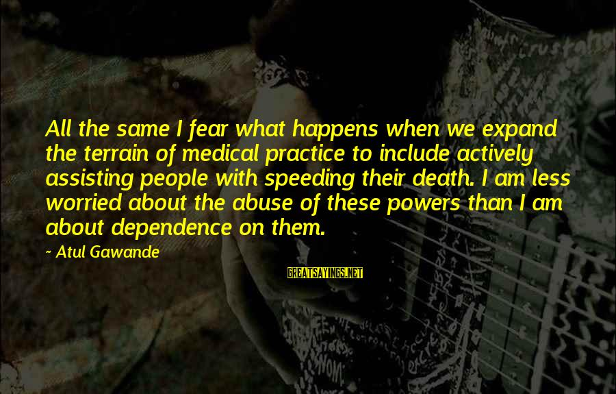 Fear Of Death And Dying Sayings By Atul Gawande: All the same I fear what happens when we expand the terrain of medical practice