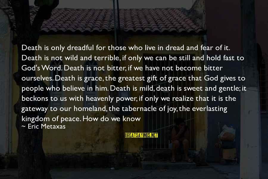 Fear Of Death And Dying Sayings By Eric Metaxas: Death is only dreadful for those who live in dread and fear of it. Death