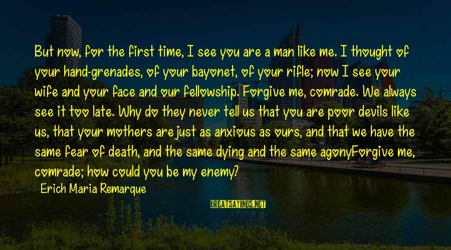 Fear Of Death And Dying Sayings By Erich Maria Remarque: But now, for the first time, I see you are a man like me. I