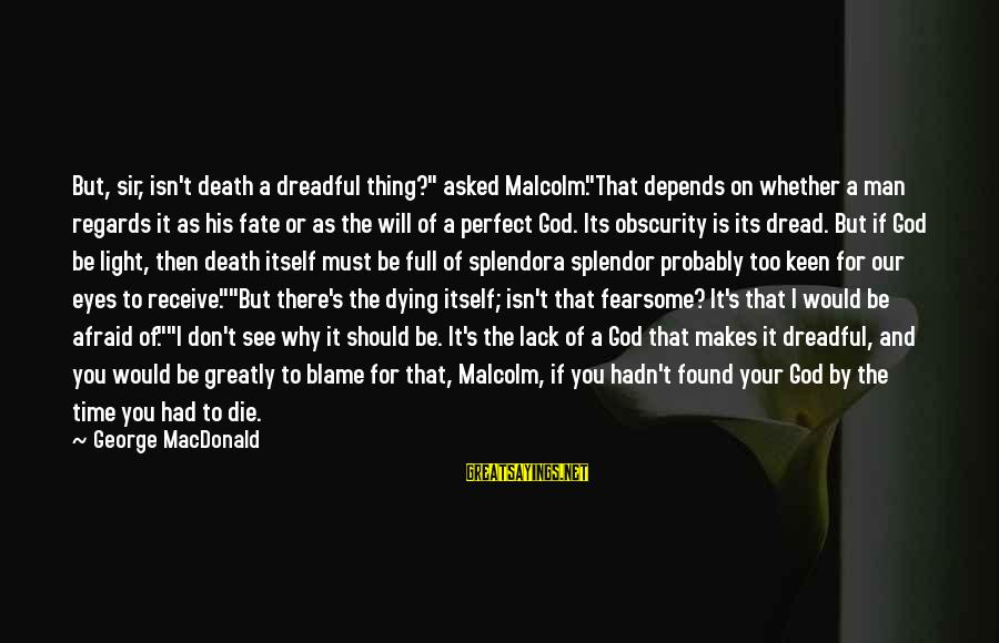 """Fear Of Death And Dying Sayings By George MacDonald: But, sir, isn't death a dreadful thing?"""" asked Malcolm.""""That depends on whether a man regards"""