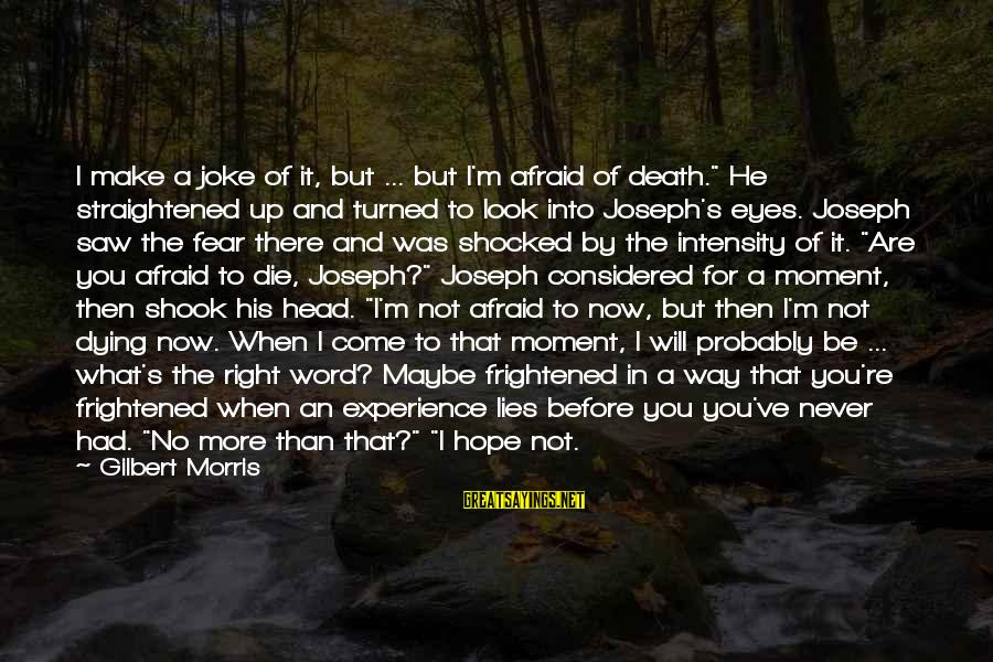 """Fear Of Death And Dying Sayings By Gilbert Morris: I make a joke of it, but ... but I'm afraid of death."""" He straightened"""