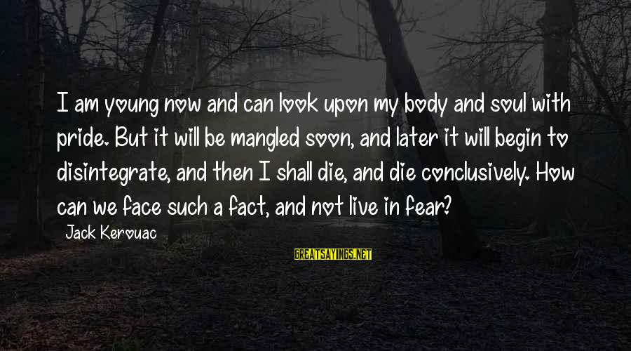 Fear Of Death And Dying Sayings By Jack Kerouac: I am young now and can look upon my body and soul with pride. But