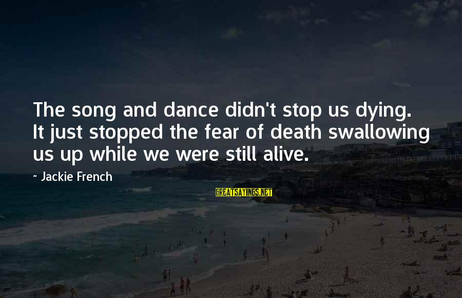 Fear Of Death And Dying Sayings By Jackie French: The song and dance didn't stop us dying. It just stopped the fear of death