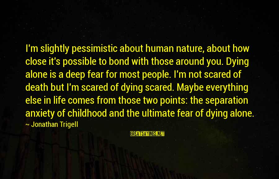 Fear Of Death And Dying Sayings By Jonathan Trigell: I'm slightly pessimistic about human nature, about how close it's possible to bond with those