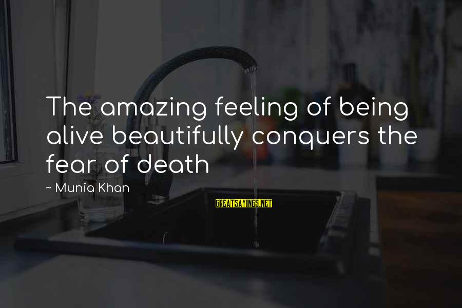 Fear Of Death And Dying Sayings By Munia Khan: The amazing feeling of being alive beautifully conquers the fear of death