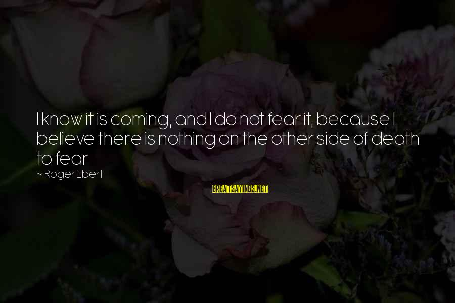 Fear Of Death And Dying Sayings By Roger Ebert: I know it is coming, and I do not fear it, because I believe there