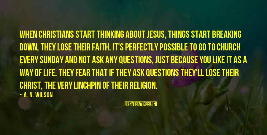 Fear To Lose You Sayings By A. N. Wilson: When Christians start thinking about Jesus, things start breaking down, they lose their faith. It's