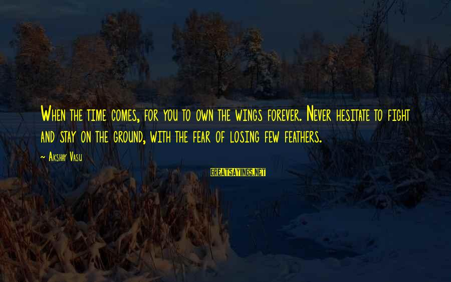 Fear To Lose You Sayings By Akshay Vasu: When the time comes, for you to own the wings forever. Never hesitate to fight