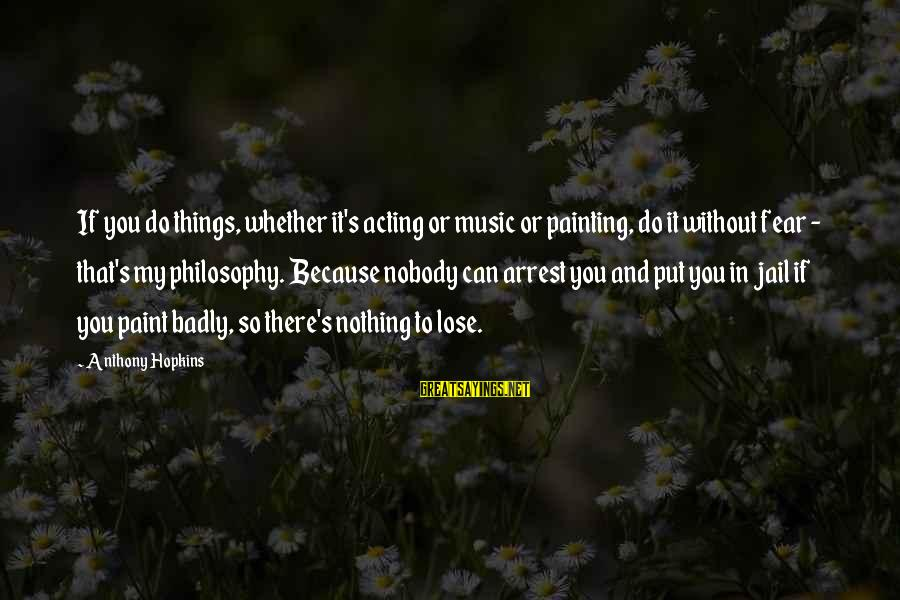 Fear To Lose You Sayings By Anthony Hopkins: If you do things, whether it's acting or music or painting, do it without fear