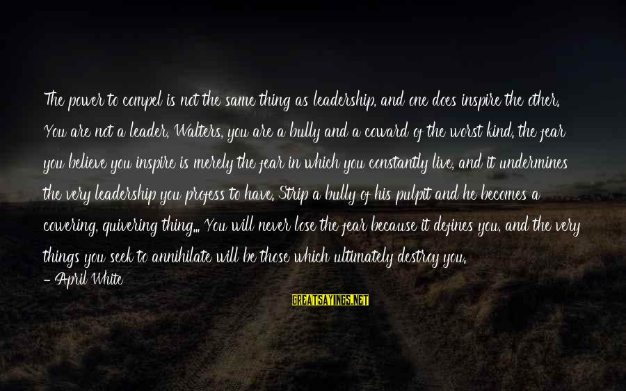Fear To Lose You Sayings By April White: The power to compel is not the same thing as leadership, and one does inspire