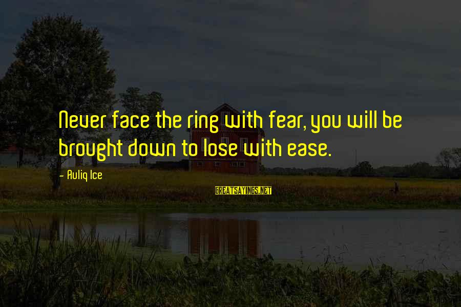 Fear To Lose You Sayings By Auliq Ice: Never face the ring with fear, you will be brought down to lose with ease.