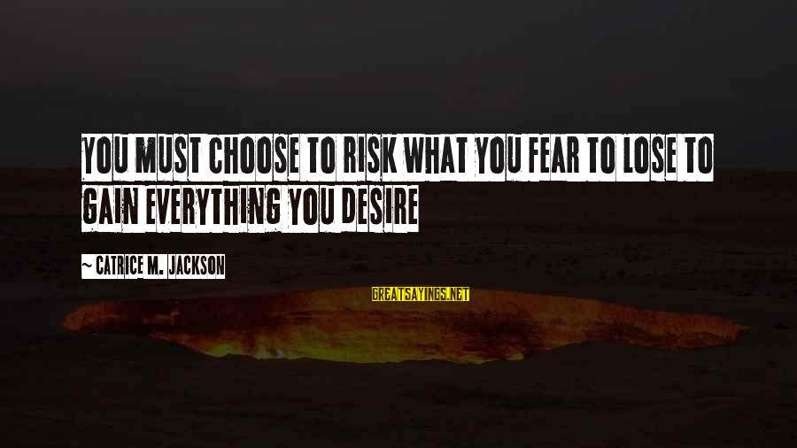 Fear To Lose You Sayings By Catrice M. Jackson: You must choose to risk what you fear to lose to gain everything you desire