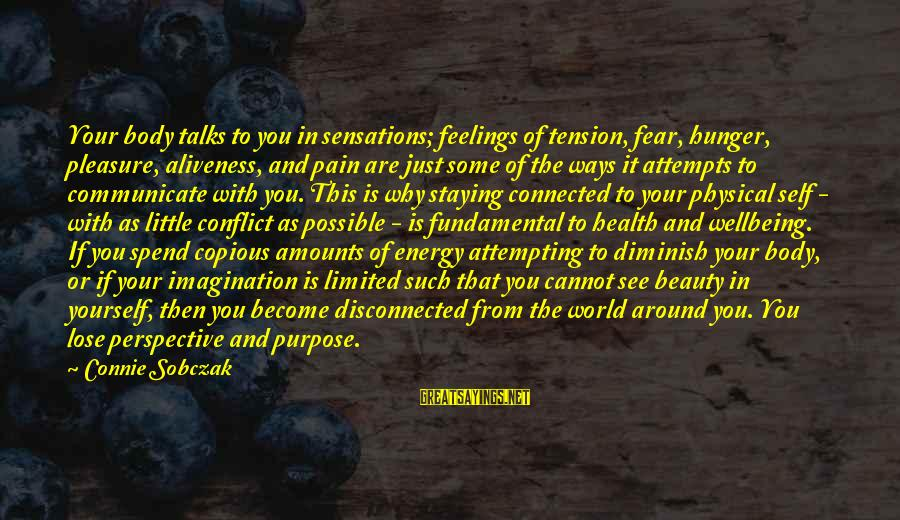 Fear To Lose You Sayings By Connie Sobczak: Your body talks to you in sensations; feelings of tension, fear, hunger, pleasure, aliveness, and