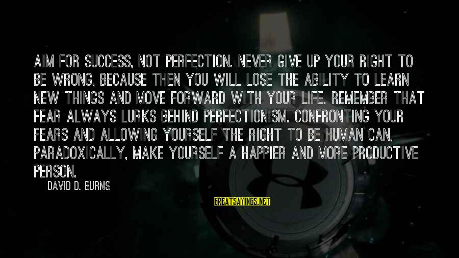 Fear To Lose You Sayings By David D. Burns: Aim for success, not perfection. Never give up your right to be wrong, because then