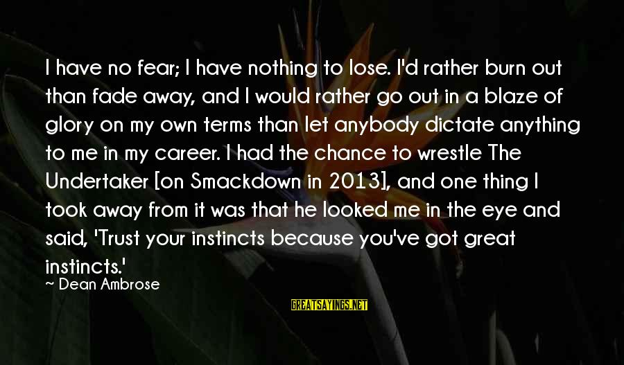 Fear To Lose You Sayings By Dean Ambrose: I have no fear; I have nothing to lose. I'd rather burn out than fade