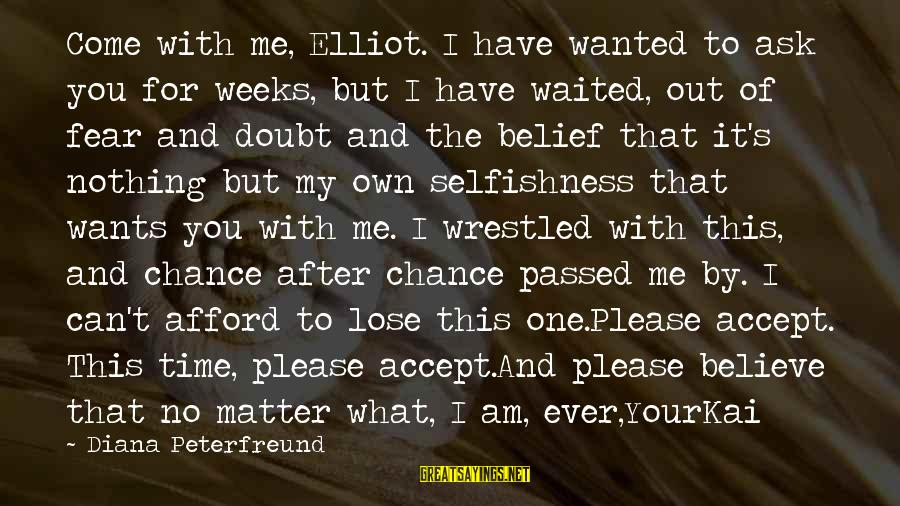 Fear To Lose You Sayings By Diana Peterfreund: Come with me, Elliot. I have wanted to ask you for weeks, but I have