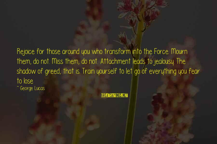 Fear To Lose You Sayings By George Lucas: Rejoice for those around you who transform into the Force. Mourn them, do not. Miss