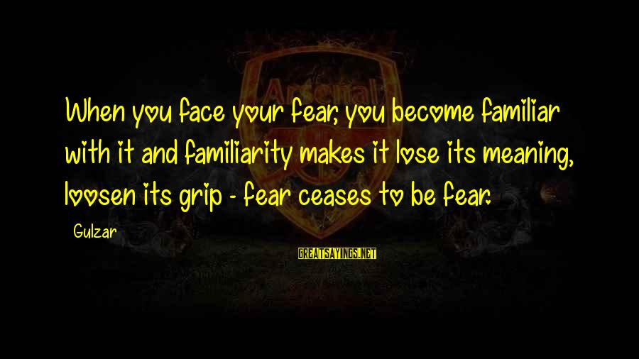 Fear To Lose You Sayings By Gulzar: When you face your fear, you become familiar with it and familiarity makes it lose