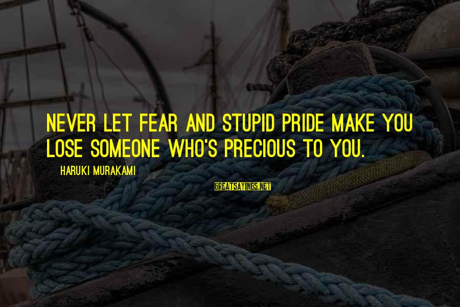 Fear To Lose You Sayings By Haruki Murakami: Never let fear and stupid pride make you lose someone who's precious to you.