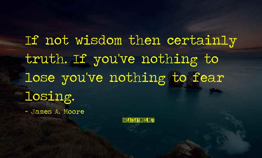 Fear To Lose You Sayings By James A. Moore: If not wisdom then certainly truth. If you've nothing to lose you've nothing to fear