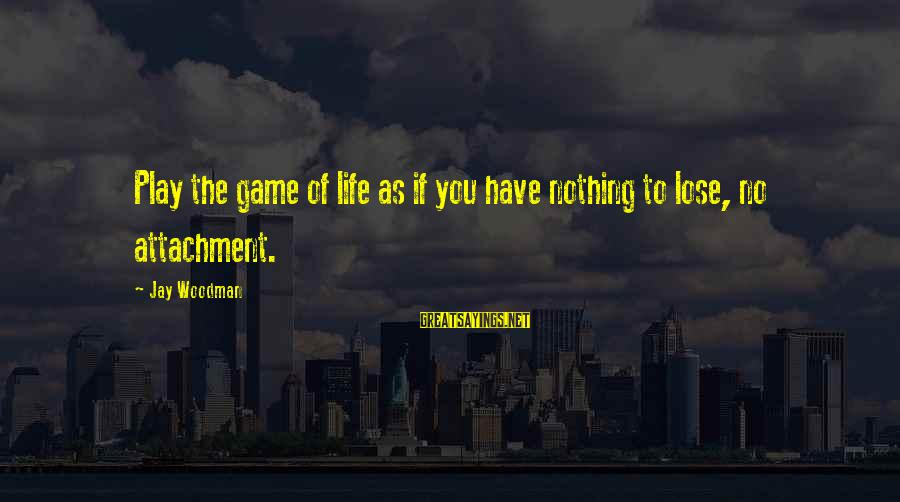 Fear To Lose You Sayings By Jay Woodman: Play the game of life as if you have nothing to lose, no attachment.