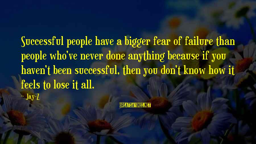 Fear To Lose You Sayings By Jay-Z: Successful people have a bigger fear of failure than people who've never done anything because