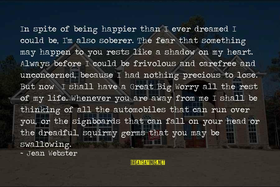 Fear To Lose You Sayings By Jean Webster: In spite of being happier than I ever dreamed I could be, I'm also soberer.