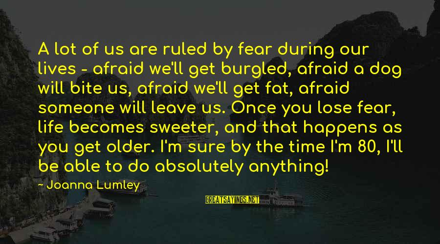Fear To Lose You Sayings By Joanna Lumley: A lot of us are ruled by fear during our lives - afraid we'll get