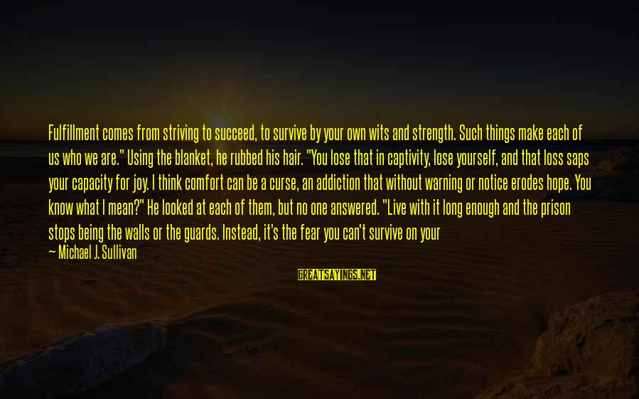 Fear To Lose You Sayings By Michael J. Sullivan: Fulfillment comes from striving to succeed, to survive by your own wits and strength. Such