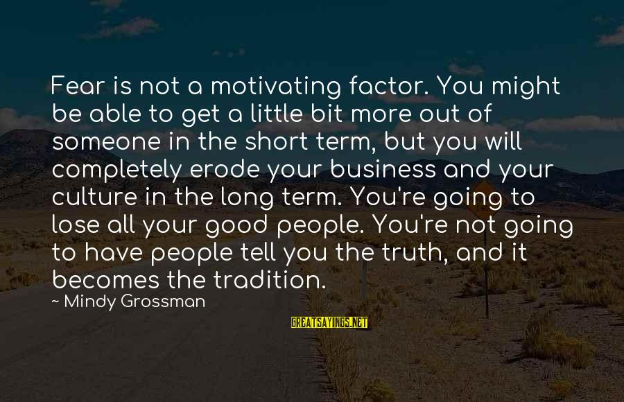 Fear To Lose You Sayings By Mindy Grossman: Fear is not a motivating factor. You might be able to get a little bit