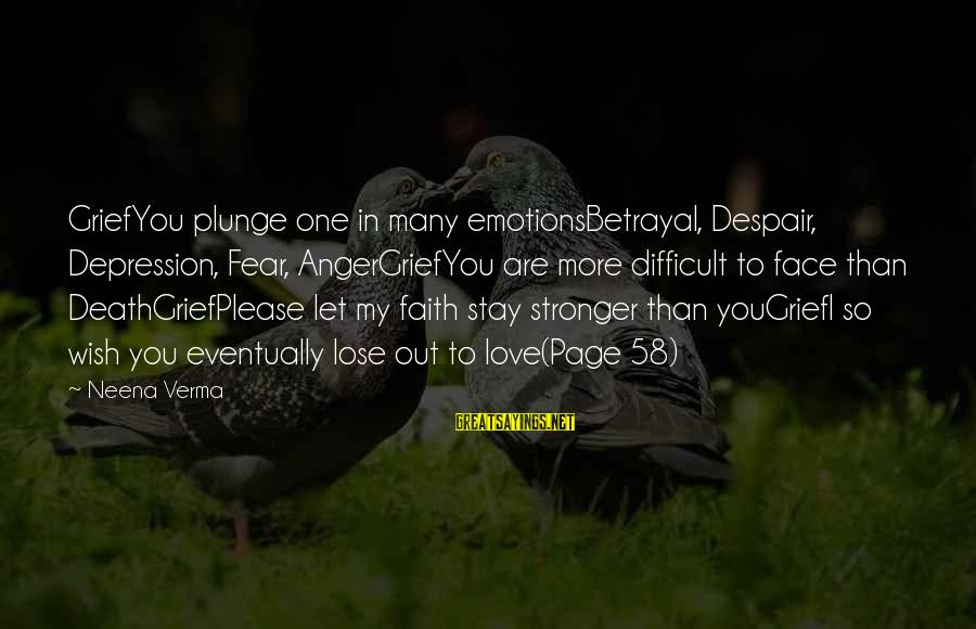 Fear To Lose You Sayings By Neena Verma: GriefYou plunge one in many emotionsBetrayal, Despair, Depression, Fear, AngerGriefYou are more difficult to face