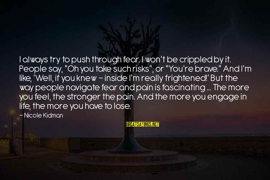 Fear To Lose You Sayings By Nicole Kidman: I always try to push through fear. I won't be crippled by it. People say,