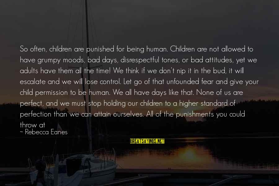 Fear To Lose You Sayings By Rebecca Eanes: So often, children are punished for being human. Children are not allowed to have grumpy